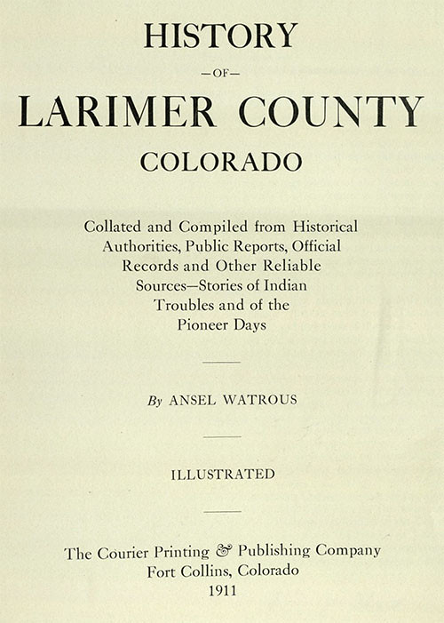 Watrous, Ansel. History of Larimer County, Colorado. Fort Collins, CO: Courier Print. & Pub. Co., 1911. Print.