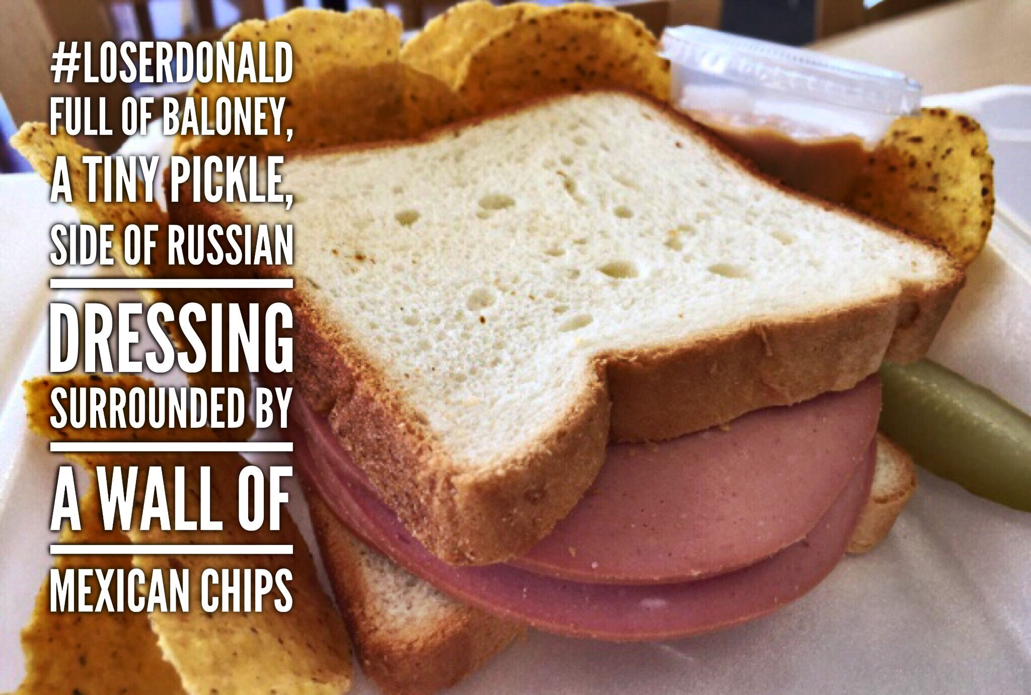 The Donald Sandwich : Full of baloney, a tiny pickle, side of Russian dressing, and surrounded by a wall of Mexican chips. # LoserDonald